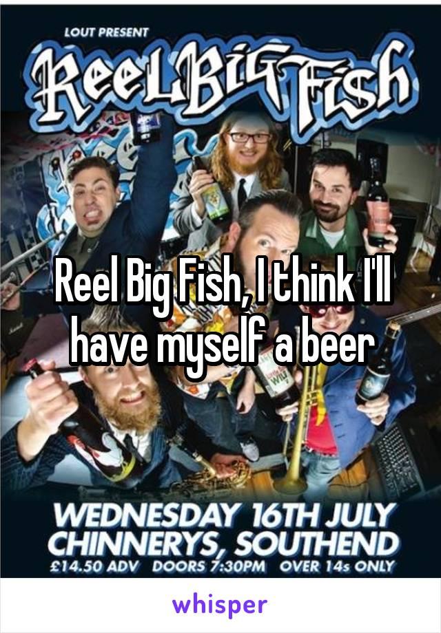 Reel Big Fish, I think I'll have myself a beer