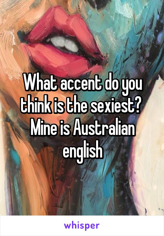 What accent do you think is the sexiest?  Mine is Australian english