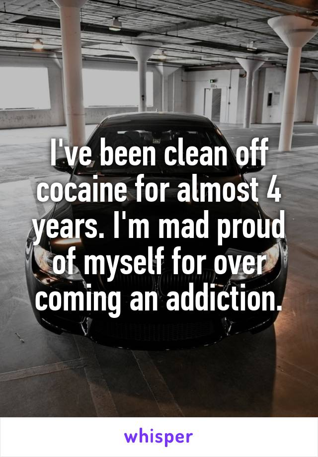 I've been clean off cocaine for almost 4 years. I'm mad proud of myself for over coming an addiction.
