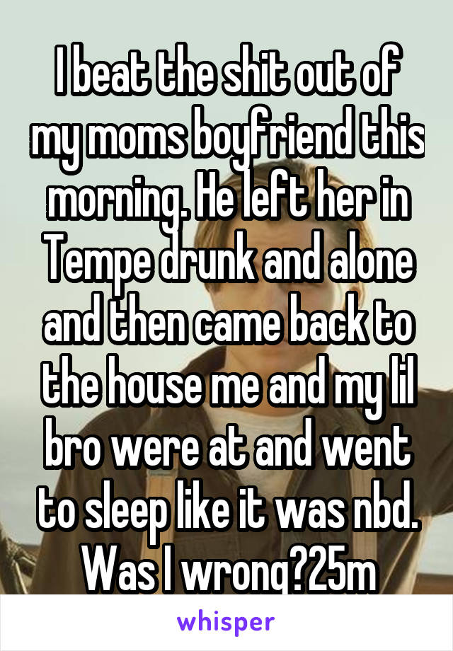 I beat the shit out of my moms boyfriend this morning. He left her in Tempe drunk and alone and then came back to the house me and my lil bro were at and went to sleep like it was nbd. Was I wrong?25m