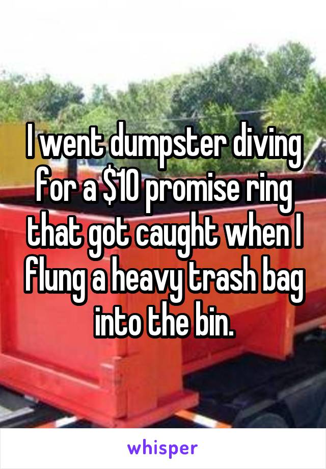 I went dumpster diving for a $10 promise ring that got caught when I flung a heavy trash bag into the bin.