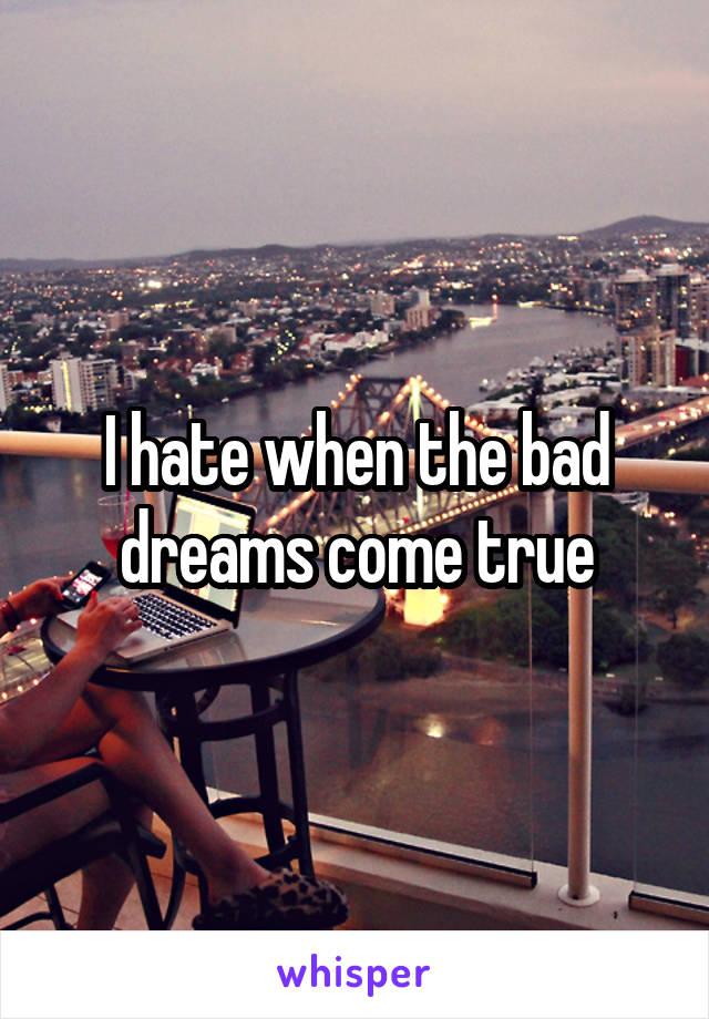 I hate when the bad dreams come true