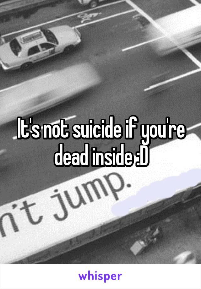 It's not suicide if you're dead inside :D
