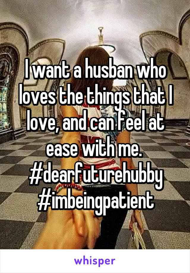I want a husban who loves the things that I love, and can feel at ease with me.  #dearfuturehubby #imbeingpatient