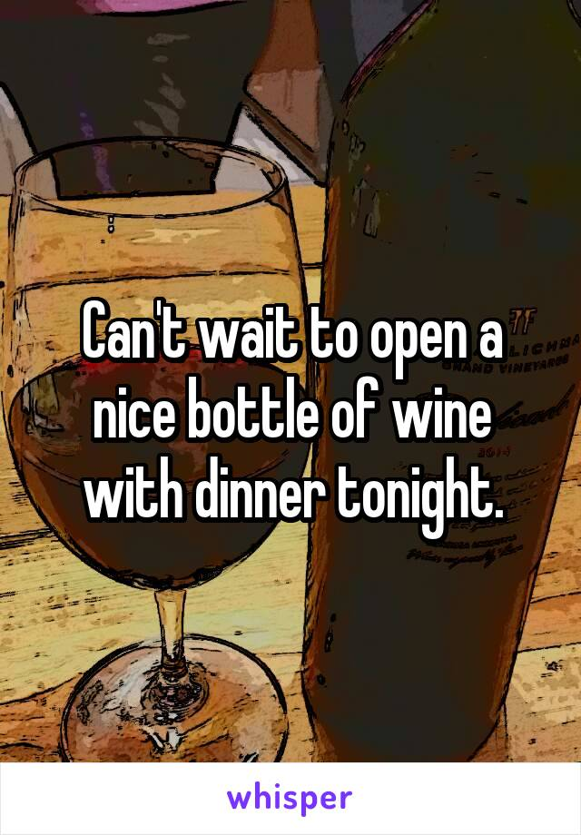 Can't wait to open a nice bottle of wine with dinner tonight.