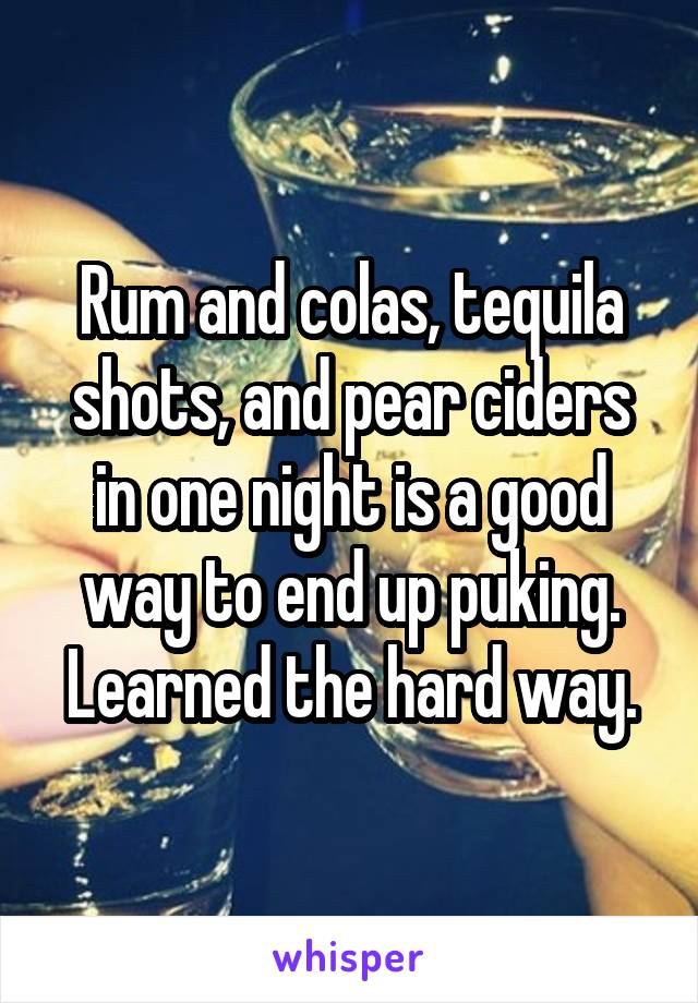 Rum and colas, tequila shots, and pear ciders in one night is a good way to end up puking. Learned the hard way.