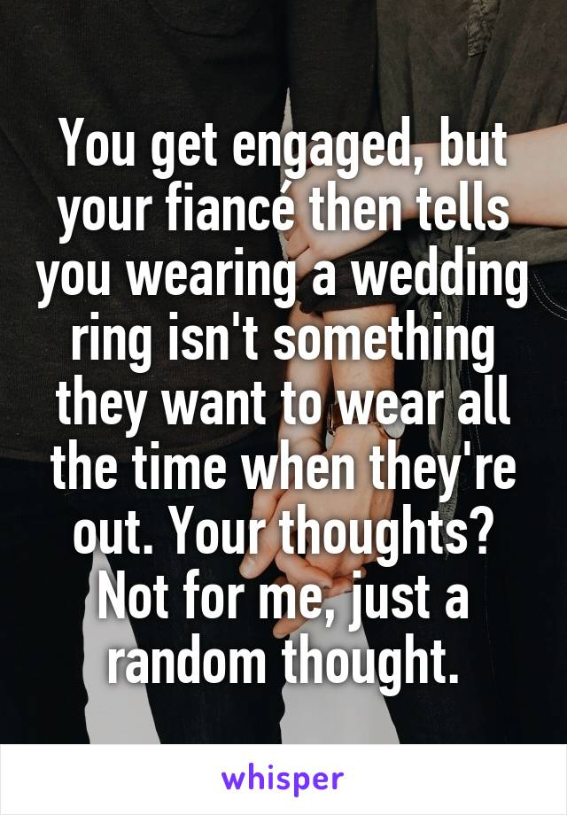 You get engaged, but your fiancé then tells you wearing a wedding ring isn't something they want to wear all the time when they're out. Your thoughts? Not for me, just a random thought.