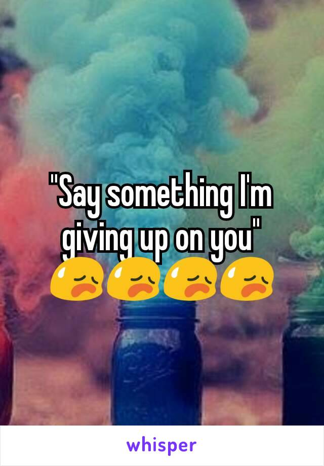 """Say something I'm giving up on you"" 😥😥😥😥"