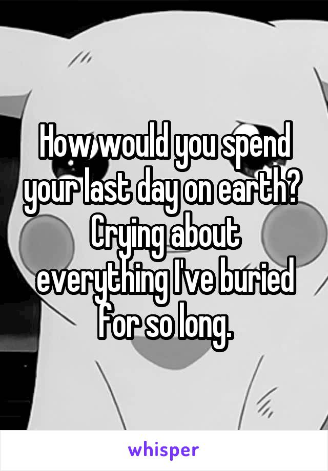 How would you spend your last day on earth?  Crying about everything I've buried for so long.