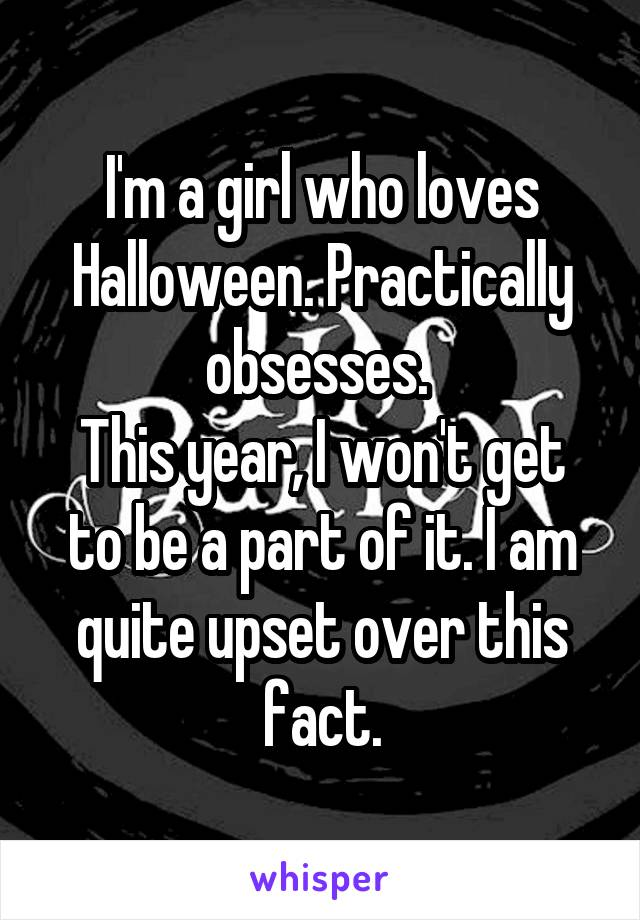 I'm a girl who loves Halloween. Practically obsesses.  This year, I won't get to be a part of it. I am quite upset over this fact.