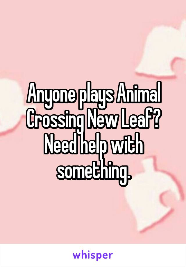 Anyone plays Animal Crossing New Leaf? Need help with something.