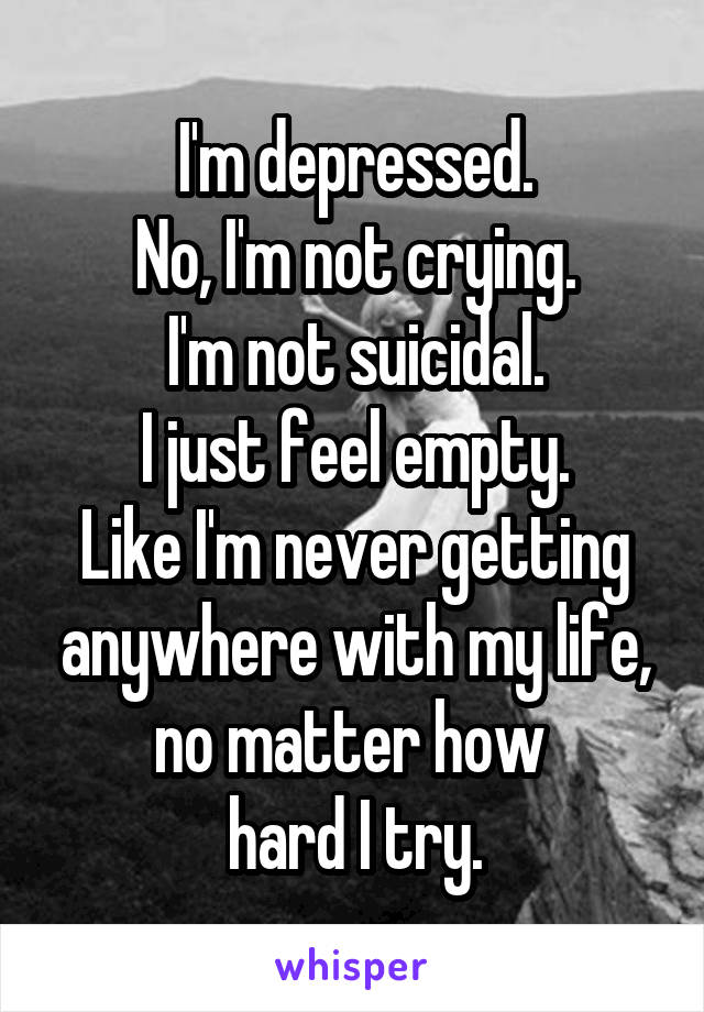 I'm depressed. No, I'm not crying. I'm not suicidal. I just feel empty. Like I'm never getting anywhere with my life, no matter how  hard I try.