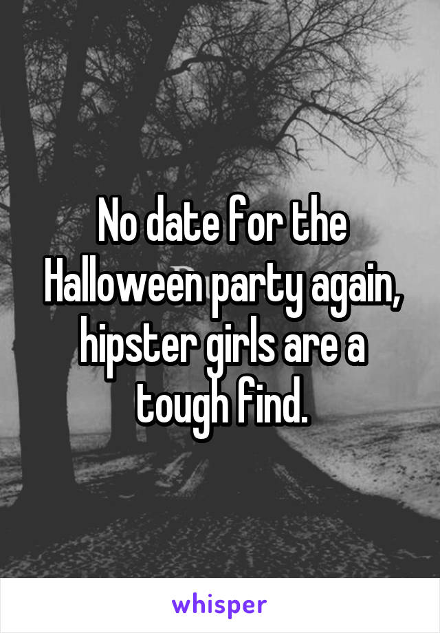 No date for the Halloween party again, hipster girls are a tough find.