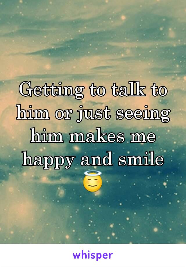 Getting to talk to him or just seeing him makes me happy and smile 😇