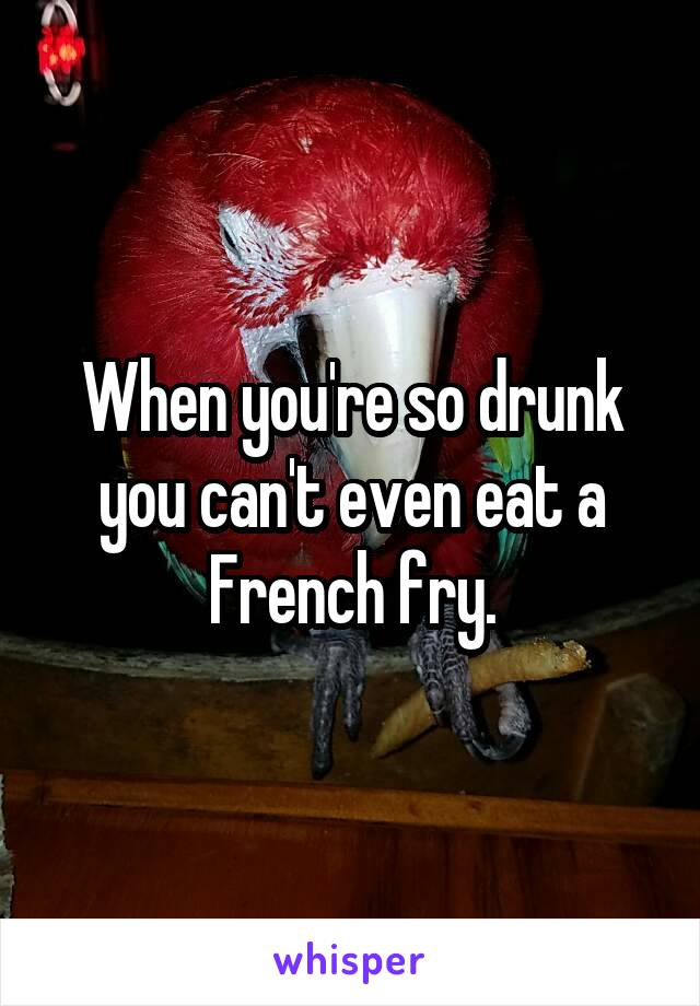 When you're so drunk you can't even eat a French fry.
