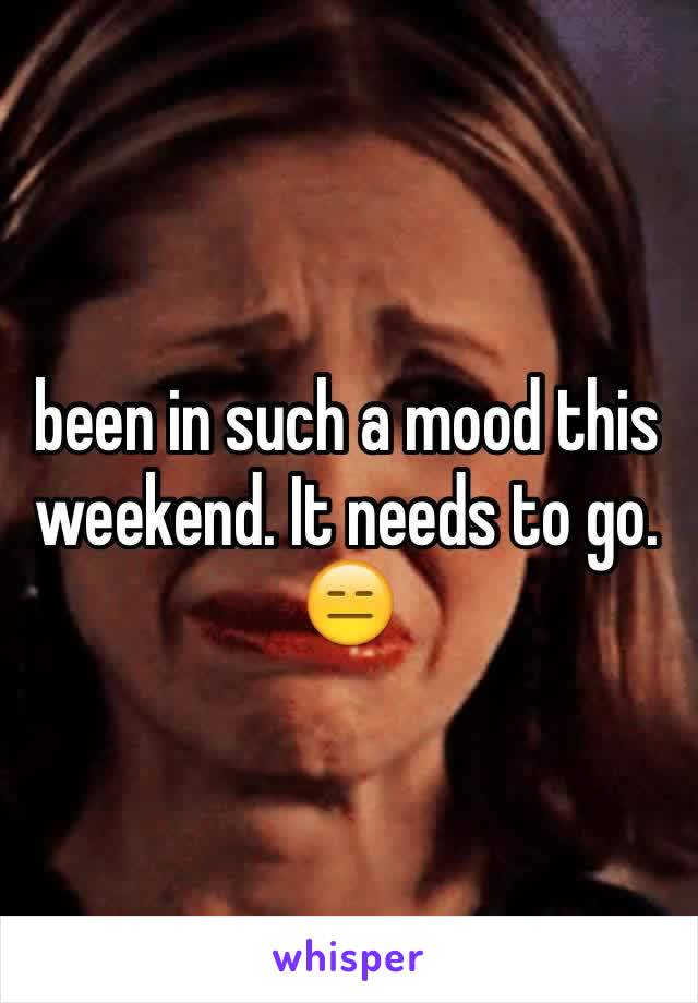 been in such a mood this weekend. It needs to go. 😑