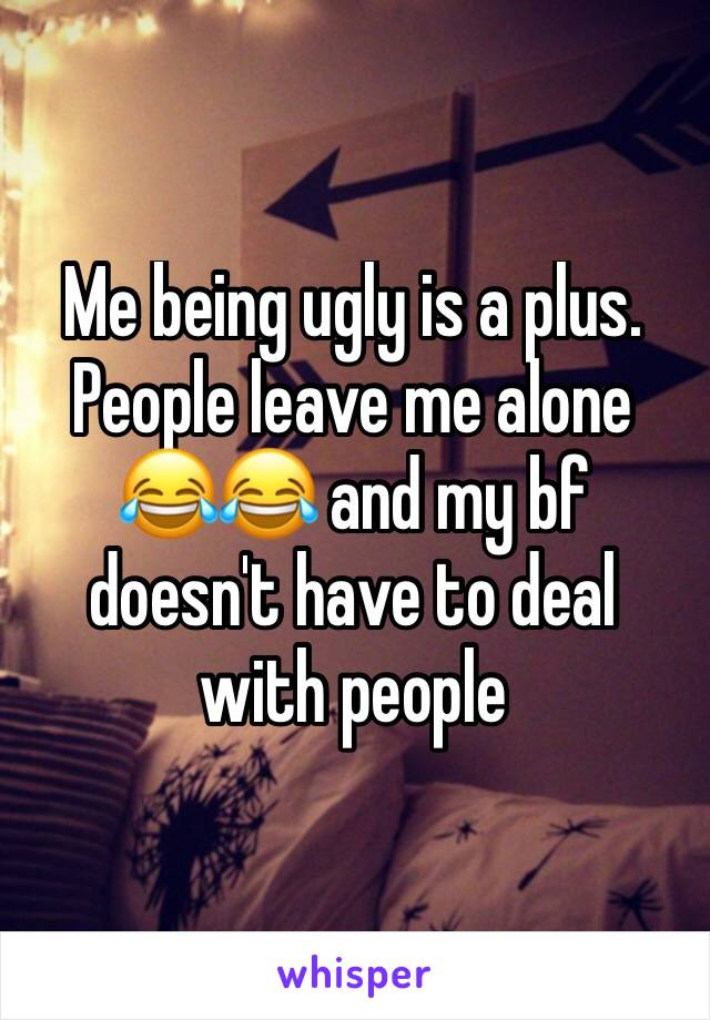 Me being ugly is a plus. People leave me alone 😂😂 and my bf doesn't have to deal with people