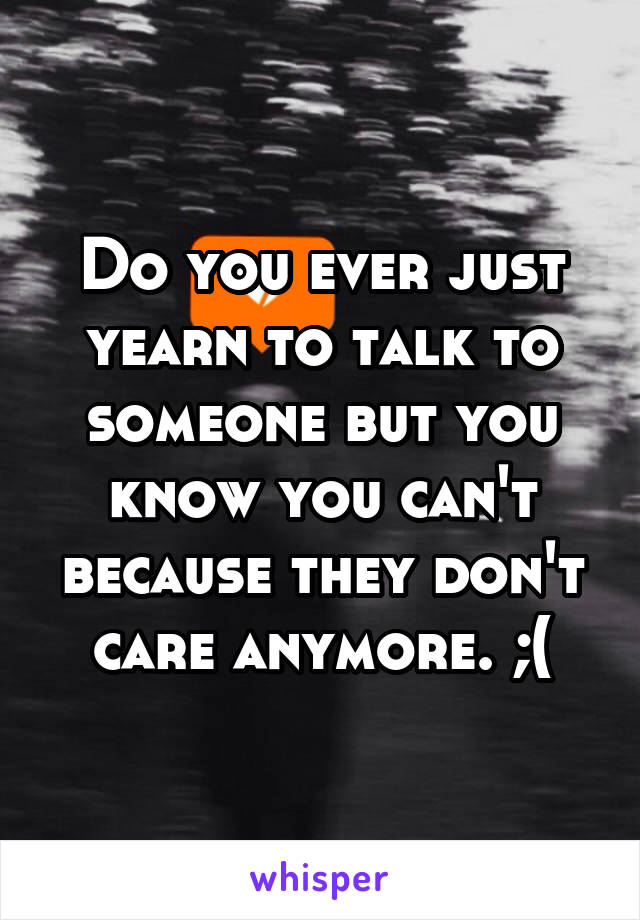 Do you ever just yearn to talk to someone but you know you can't because they don't care anymore. ;(