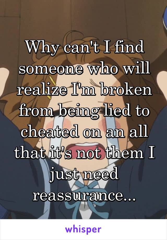 Why can't I find someone who will realize I'm broken from being lied to cheated on an all that it's not them I just need reassurance...