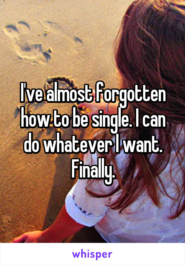 I've almost forgotten how to be single. I can do whatever I want. Finally.