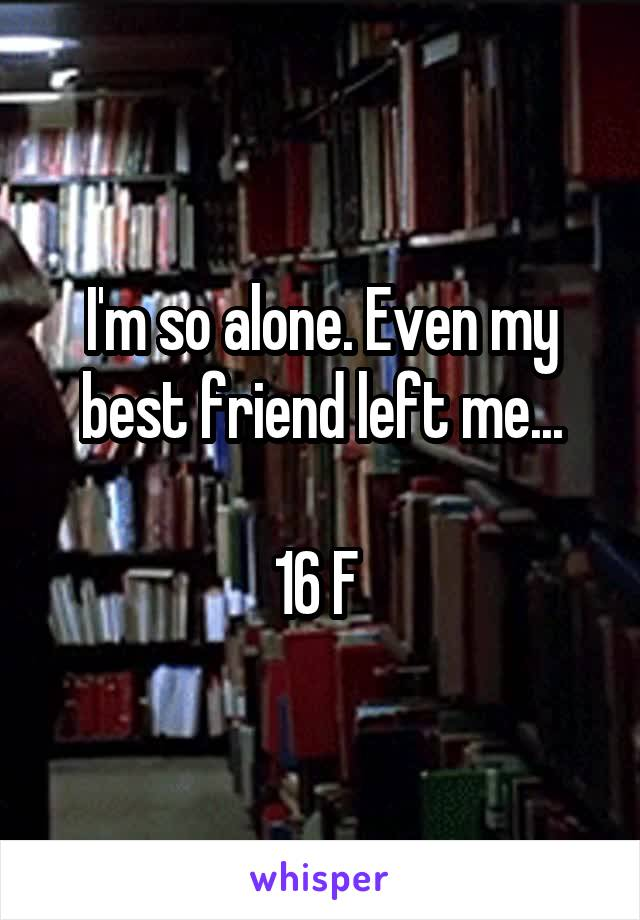 I'm so alone. Even my best friend left me...  16 F