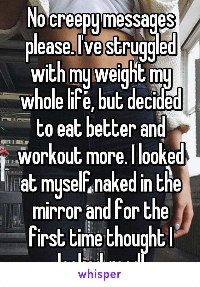 No creepy messages please. I've struggled with my weight my whole life, but decided to eat better and workout more. I looked at myself naked in the mirror and for the first time thought I looked good!