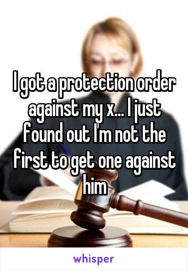 I got a protection order against my x... I just found out I'm not the first to get one against him