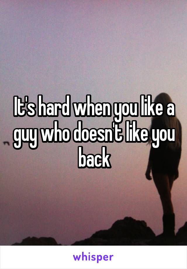 It's hard when you like a guy who doesn't like you back