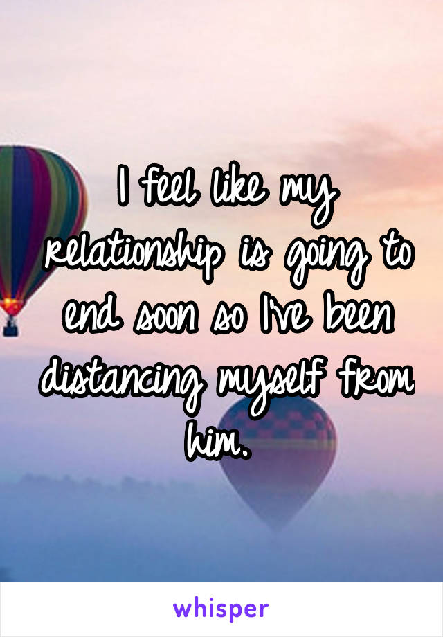 I feel like my relationship is going to end soon so I've been distancing myself from him.