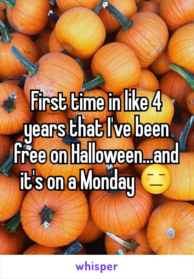 First time in like 4 years that I've been free on Halloween...and it's on a Monday 😑