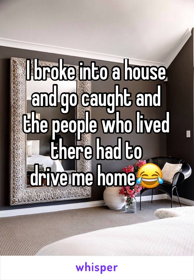 I broke into a house  and go caught and  the people who lived  there had to drive me home😂