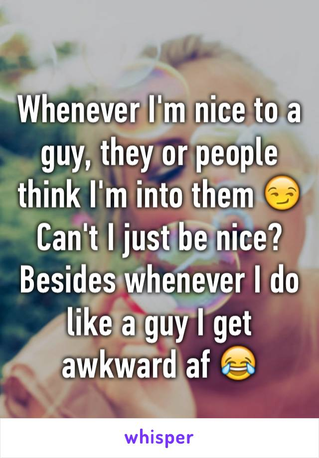 Whenever I'm nice to a guy, they or people think I'm into them 😏 Can't I just be nice? Besides whenever I do like a guy I get awkward af 😂