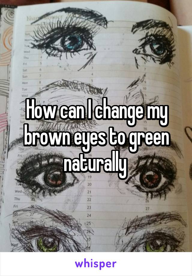 How can I change my brown eyes to green naturally