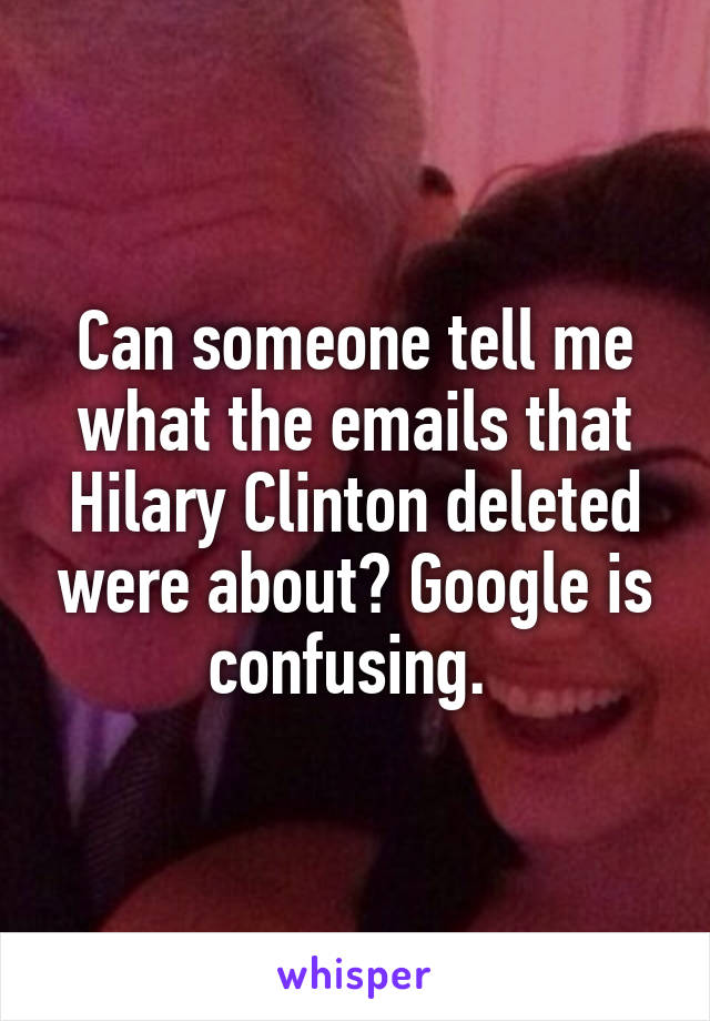 Can someone tell me what the emails that Hilary Clinton deleted were about? Google is confusing.