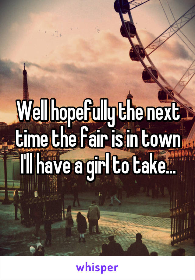 Well hopefully the next time the fair is in town I'll have a girl to take...
