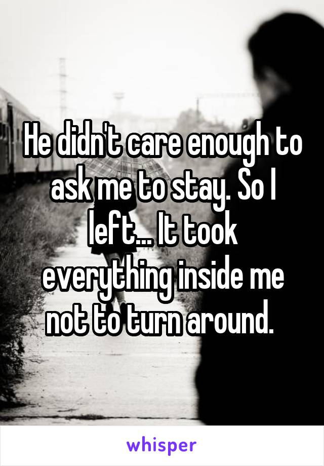 He didn't care enough to ask me to stay. So I left... It took everything inside me not to turn around.