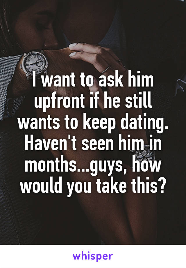I want to ask him upfront if he still wants to keep dating. Haven't seen him in months...guys, how would you take this?
