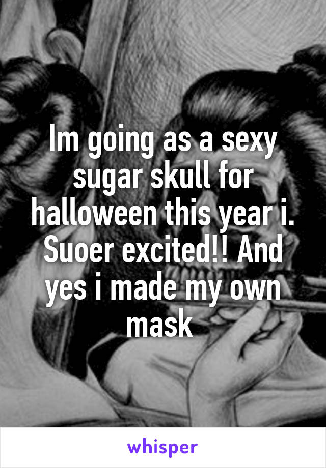 Im going as a sexy sugar skull for halloween this year i. Suoer excited!! And yes i made my own mask