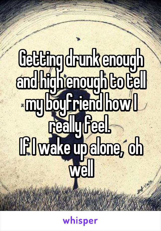 Getting drunk enough and high enough to tell my boyfriend how I really feel.  If I wake up alone,  oh well