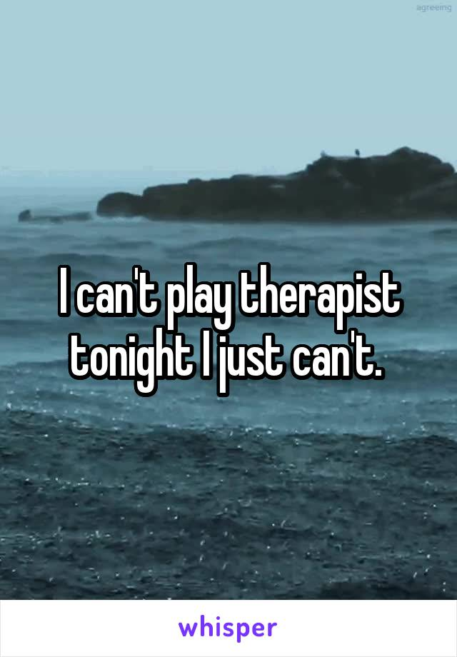 I can't play therapist tonight I just can't.