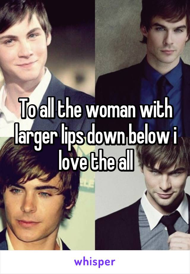 To all the woman with larger lips down below i love the all
