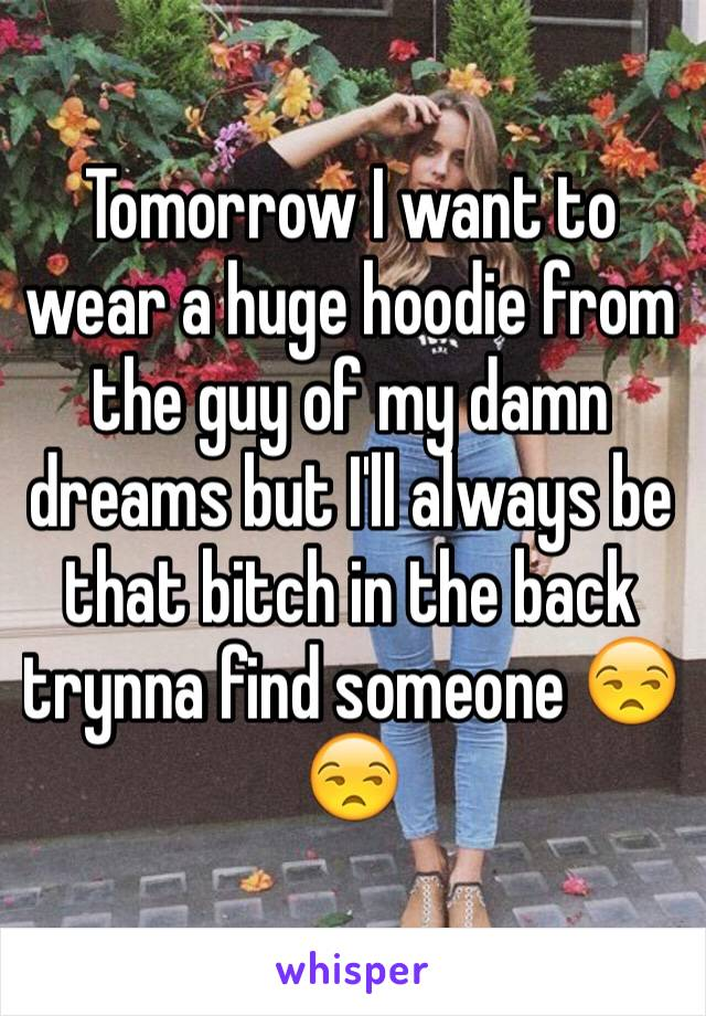 Tomorrow I want to wear a huge hoodie from the guy of my damn dreams but I'll always be that bitch in the back trynna find someone 😒😒