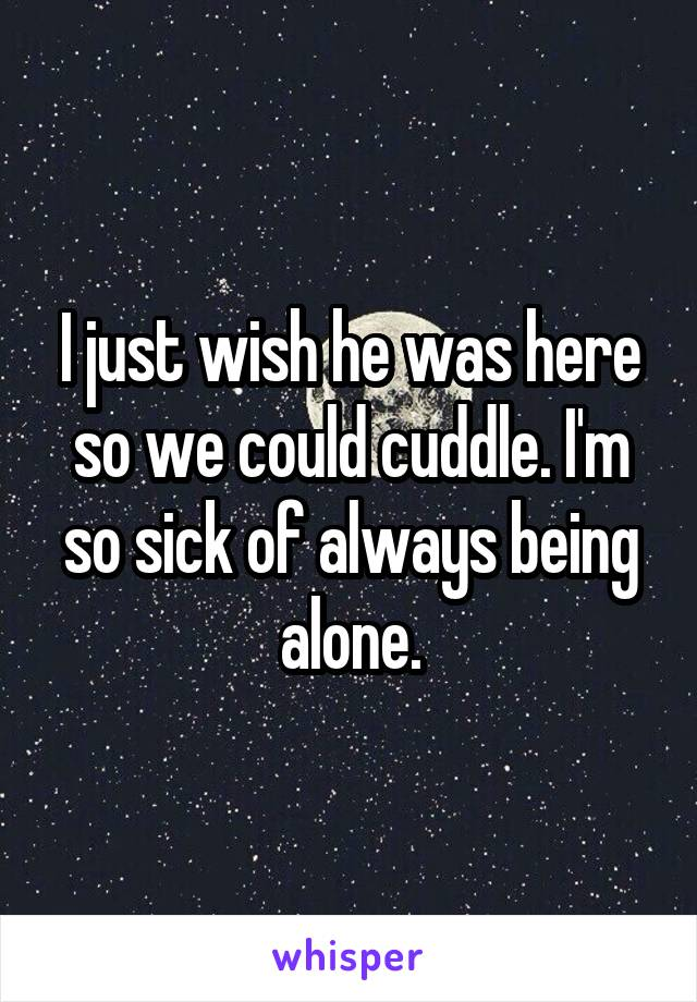 I just wish he was here so we could cuddle. I'm so sick of always being alone.