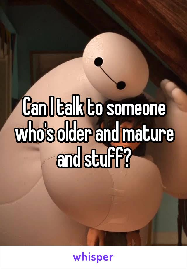 Can I talk to someone who's older and mature and stuff?