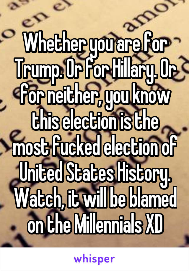 Whether you are for Trump. Or for Hillary. Or for neither, you know this election is the most fucked election of United States History. Watch, it will be blamed on the Millennials XD