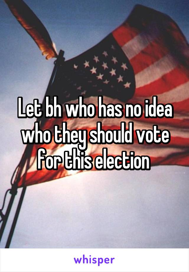 Let bh who has no idea who they should vote for this election