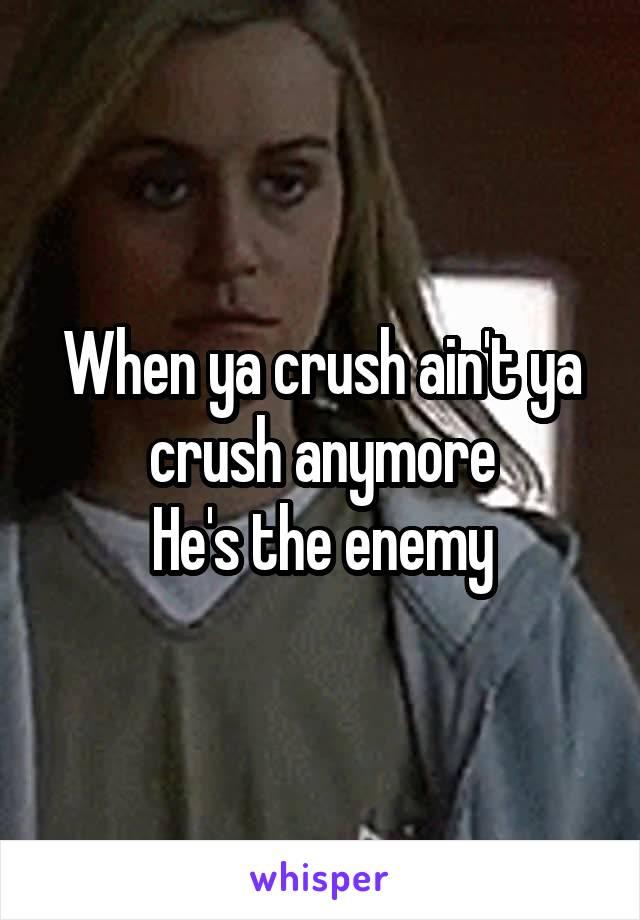 When ya crush ain't ya crush anymore He's the enemy
