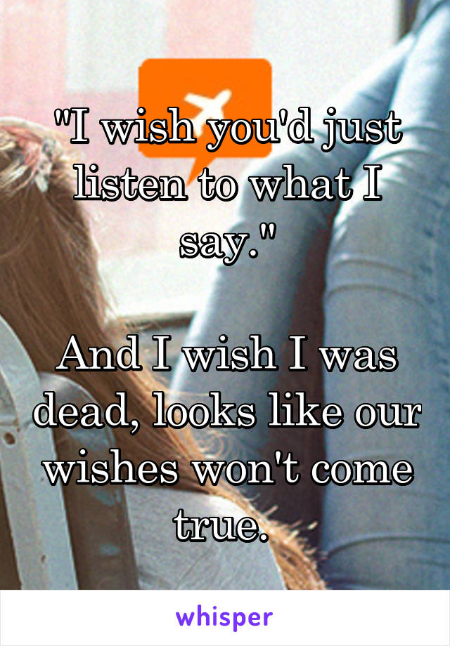 """I wish you'd just listen to what I say.""  And I wish I was dead, looks like our wishes won't come true."