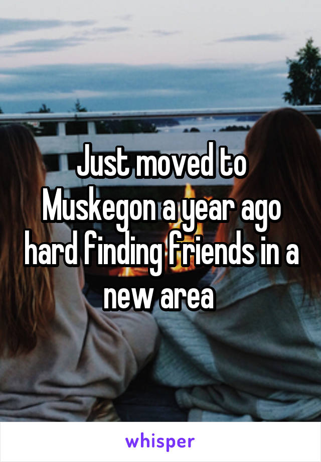 Just moved to Muskegon a year ago hard finding friends in a new area