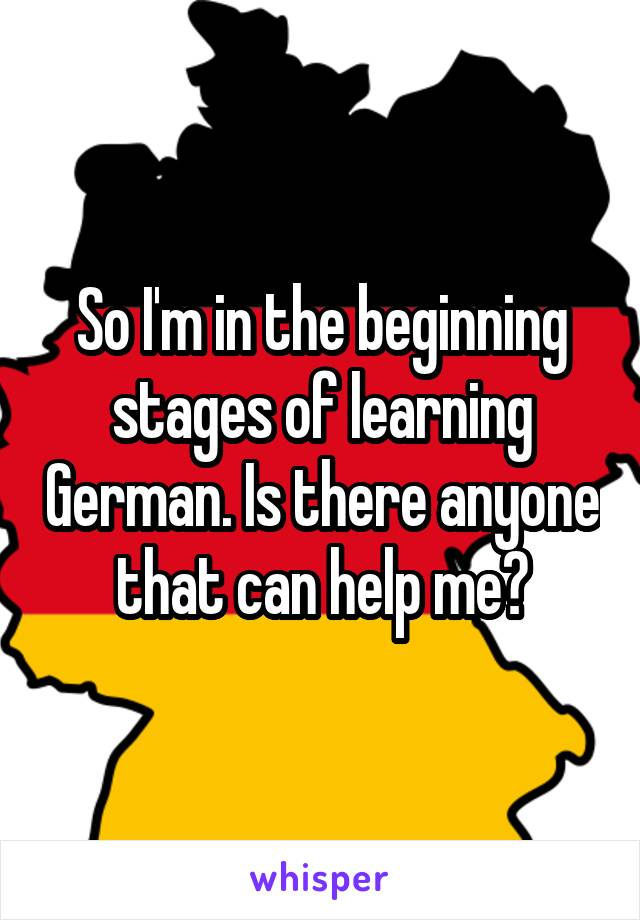 So I'm in the beginning stages of learning German. Is there anyone that can help me?